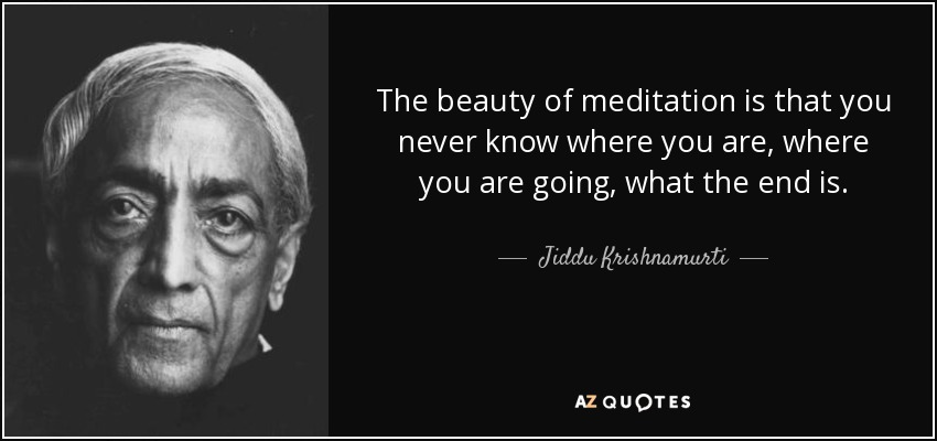 The beauty of meditation is that you never know where you are, where you are going, what the end is. - Jiddu Krishnamurti