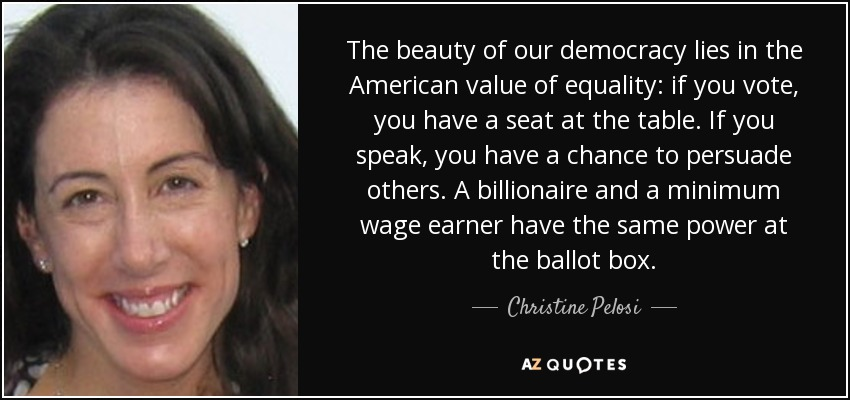 The beauty of our democracy lies in the American value of equality: if you vote, you have a seat at the table. If you speak, you have a chance to persuade others. A billionaire and a minimum wage earner have the same power at the ballot box. - Christine Pelosi
