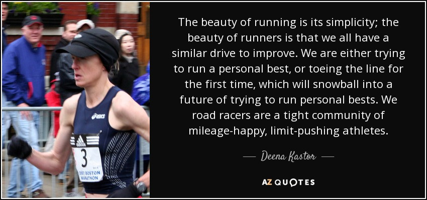 The beauty of running is its simplicity; the beauty of runners is that we all have a similar drive to improve. We are either trying to run a personal best, or toeing the line for the first time, which will snowball into a future of trying to run personal bests. We road racers are a tight community of mileage-happy, limit-pushing athletes. - Deena Kastor