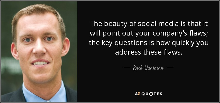 The beauty of social media is that it will point out your company's flaws; the key questions is how quickly you address these flaws. - Erik Qualman