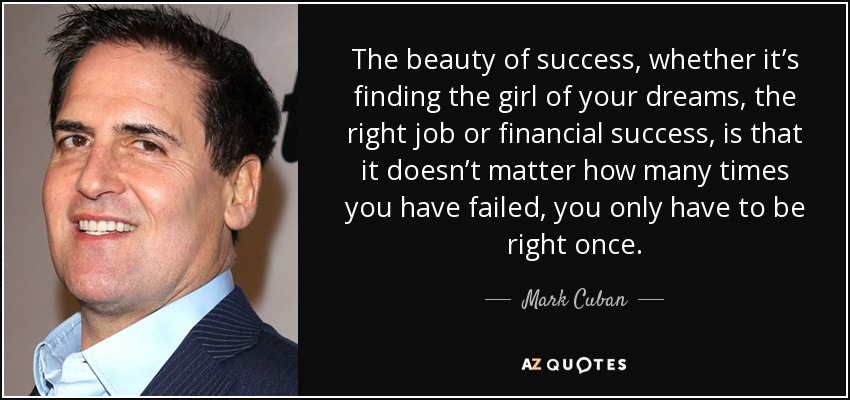 The beauty of success, whether it's finding the girl of your dreams, the right job or financial success, is that it doesn't matter how many times you have failed, you only have to be right once. - Mark Cuban