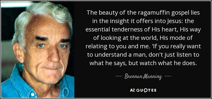 The beauty of the ragamuffin gospel lies in the insight it offers into Jesus: the essential tenderness of His heart, His way of looking at the world, His mode of relating to you and me. 'If you really want to understand a man, don't just listen to what he says, but watch what he does. - Brennan Manning