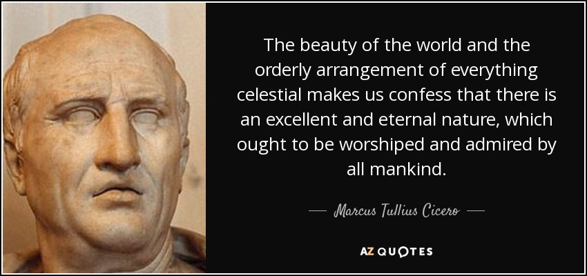 The beauty of the world and the orderly arrangement of everything celestial makes us confess that there is an excellent and eternal nature, which ought to be worshiped and admired by all mankind. - Marcus Tullius Cicero