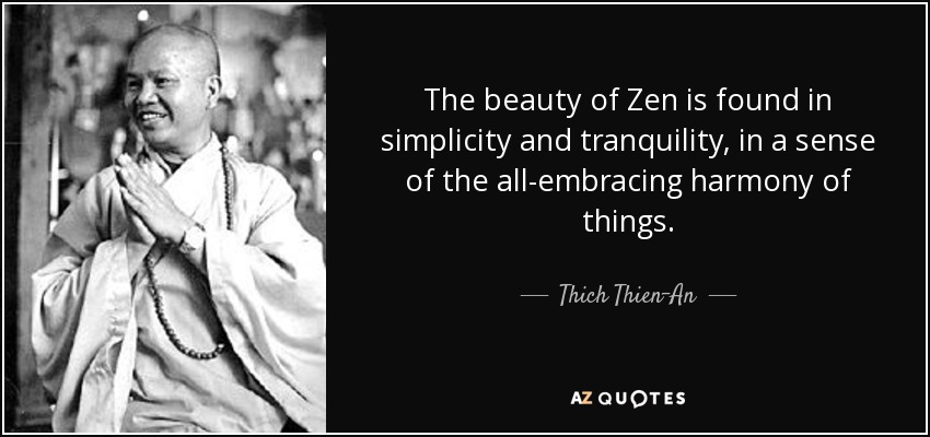 The beauty of Zen is found in simplicity and tranquility, in a sense of the all-embracing harmony of things. - Thich Thien-An