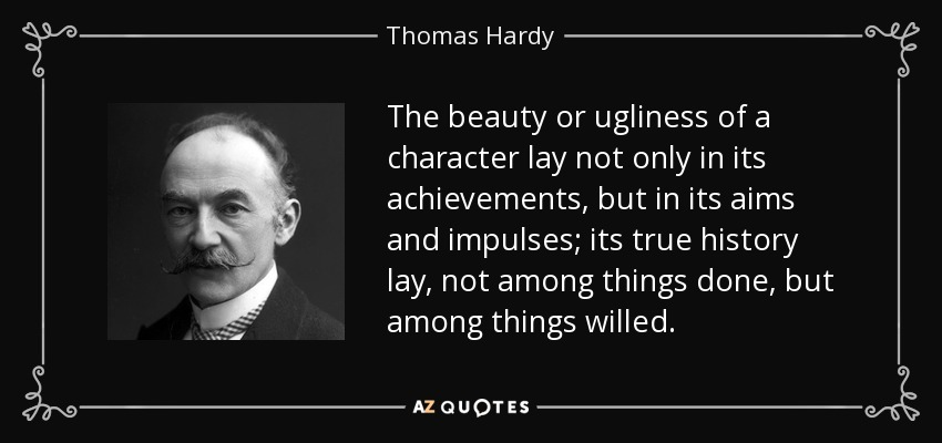 The beauty or ugliness of a character lay not only in its achievements, but in its aims and impulses; its true history lay, not among things done, but among things willed. - Thomas Hardy