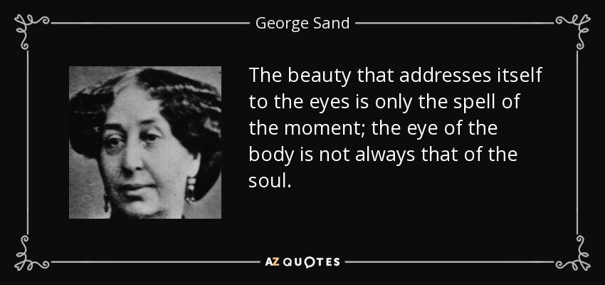The beauty that addresses itself to the eyes is only the spell of the moment; the eye of the body is not always that of the soul. - George Sand