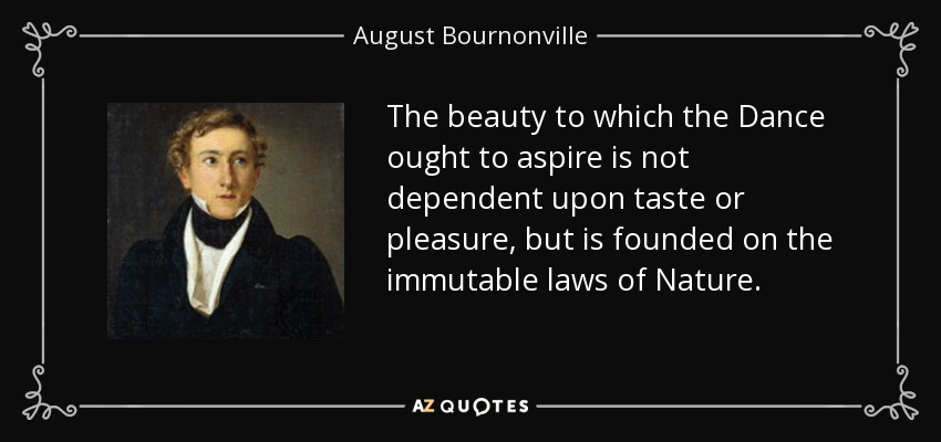 The beauty to which the Dance ought to aspire is not dependent upon taste or pleasure, but is founded on the immutable laws of Nature. - August Bournonville