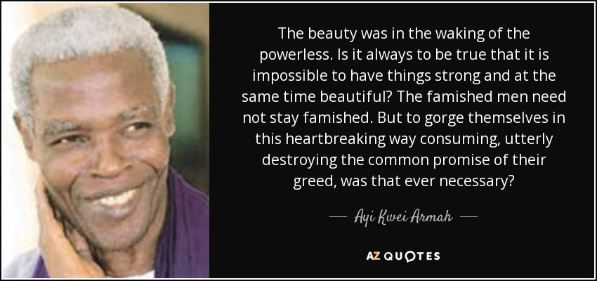 The beauty was in the waking of the powerless. Is it always to be true that it is impossible to have things strong and at the same time beautiful? The famished men need not stay famished. But to gorge themselves in this heartbreaking way consuming, utterly destroying the common promise of their greed, was that ever necessary? - Ayi Kwei Armah