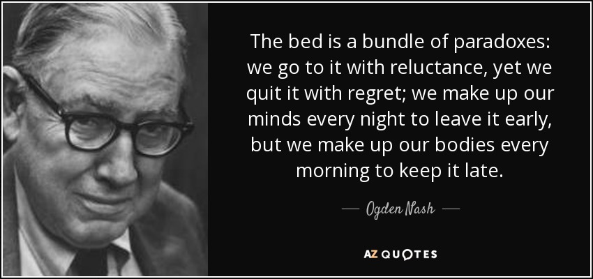 The bed is a bundle of paradoxes: we go to it with reluctance, yet we quit it with regret; we make up our minds every night to leave it early, but we make up our bodies every morning to keep it late. - Ogden Nash