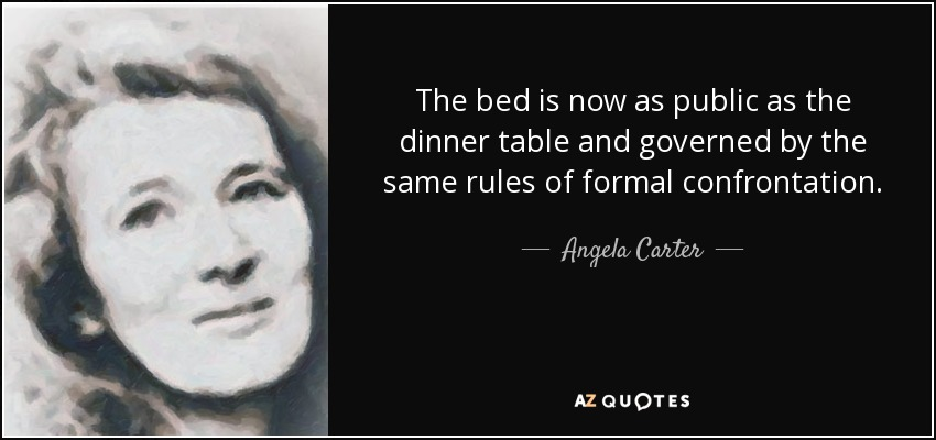 The bed is now as public as the dinner table and governed by the same rules of formal confrontation. - Angela Carter