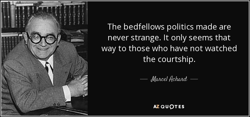The bedfellows politics made are never strange. It only seems that way to those who have not watched the courtship. - Marcel Achard
