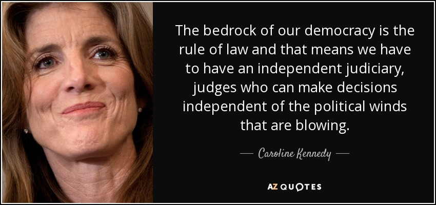 The bedrock of our democracy is the rule of law and that means we have to have an independent judiciary, judges who can make decisions independent of the political winds that are blowing. - Caroline Kennedy