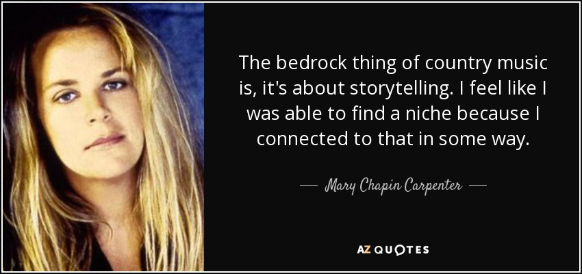 The bedrock thing of country music is, it's about storytelling. I feel like I was able to find a niche because I connected to that in some way. - Mary Chapin Carpenter