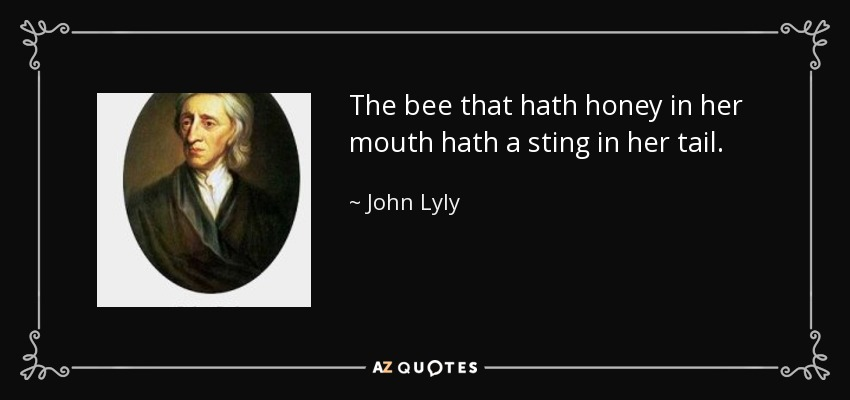 The bee that hath honey in her mouth hath a sting in her tail. - John Lyly
