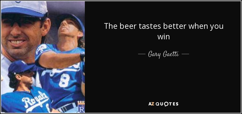 The beer tastes better when you win - Gary Gaetti