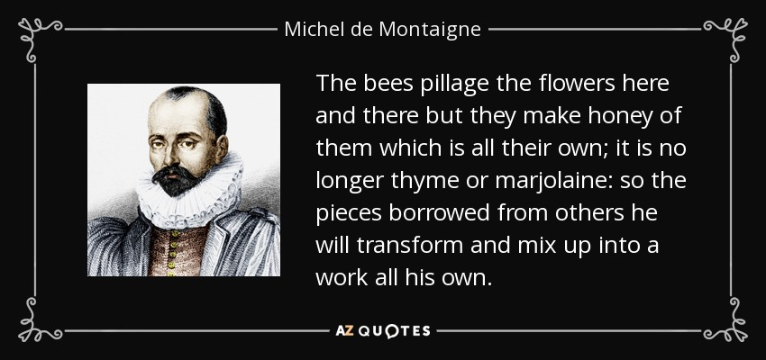 The bees pillage the flowers here and there but they make honey of them which is all their own; it is no longer thyme or marjolaine: so the pieces borrowed from others he will transform and mix up into a work all his own. - Michel de Montaigne