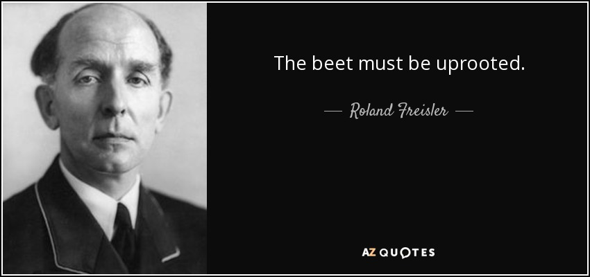 The beet must be uprooted. - Roland Freisler
