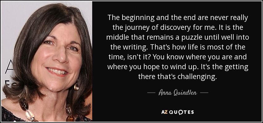 The beginning and the end are never really the journey of discovery for me. It is the middle that remains a puzzle until well into the writing. That's how life is most of the time, isn't it? You know where you are and where you hope to wind up. It's the getting there that's challenging. - Anna Quindlen