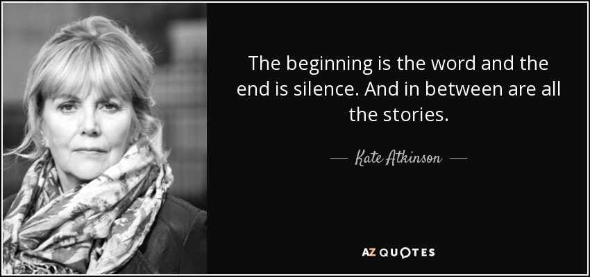 The beginning is the word and the end is silence. And in between are all the stories. - Kate Atkinson