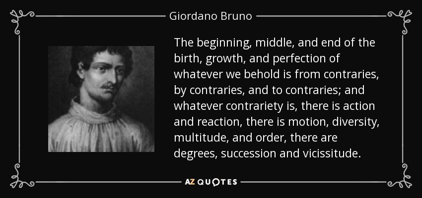 The beginning, middle, and end of the birth, growth, and perfection of whatever we behold is from contraries, by contraries, and to contraries; and whatever contrariety is, there is action and reaction, there is motion, diversity, multitude, and order, there are degrees, succession and vicissitude. - Giordano Bruno