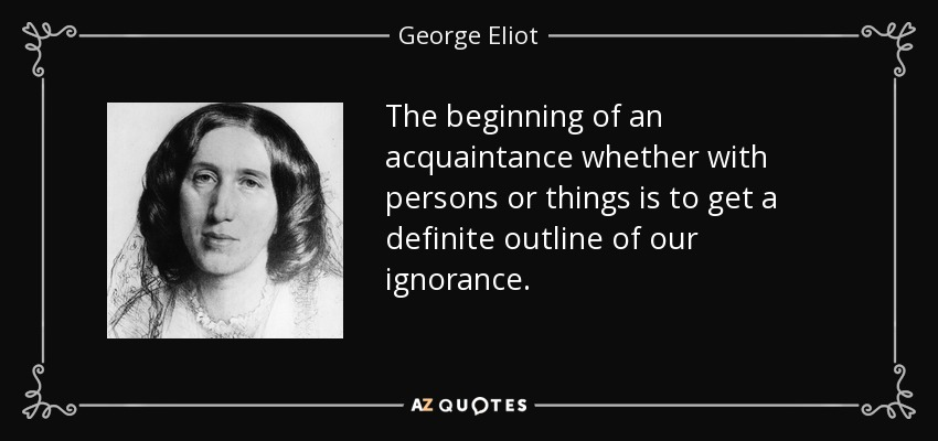 The beginning of an acquaintance whether with persons or things is to get a definite outline of our ignorance. - George Eliot