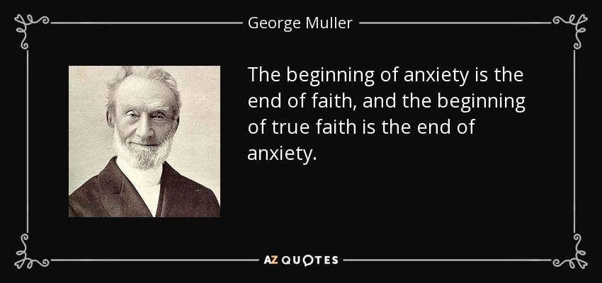 The beginning of anxiety is the end of faith, and the beginning of true faith is the end of anxiety. - George Muller