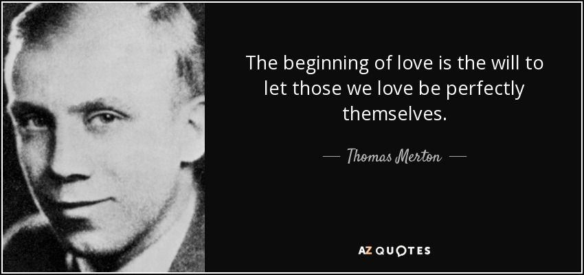 The beginning of love is the will to let those we love be perfectly themselves. - Thomas Merton
