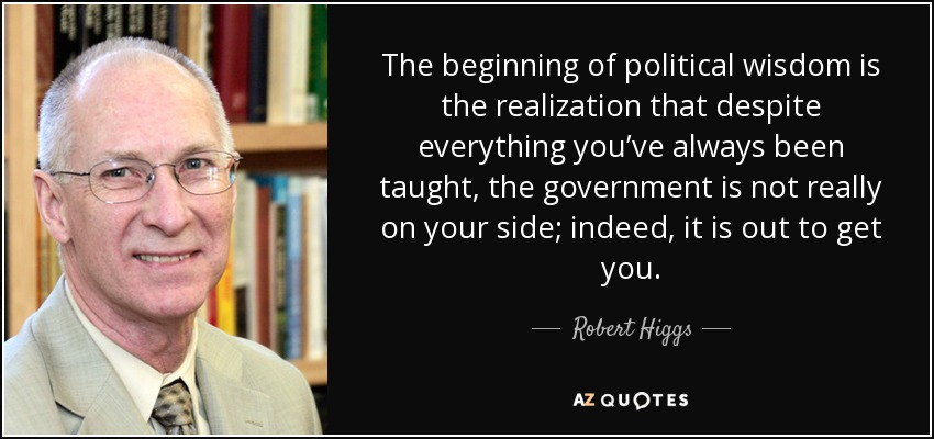 Robert Higgs Quote The Beginning Of Political Wisdom Is The