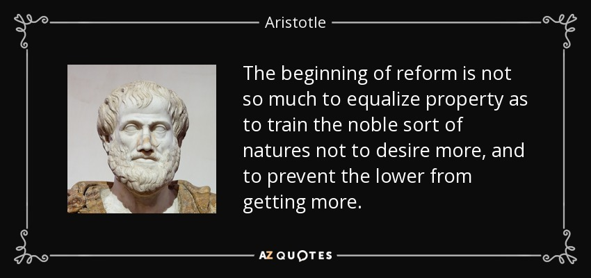 The beginning of reform is not so much to equalize property as to train the noble sort of natures not to desire more, and to prevent the lower from getting more. - Aristotle