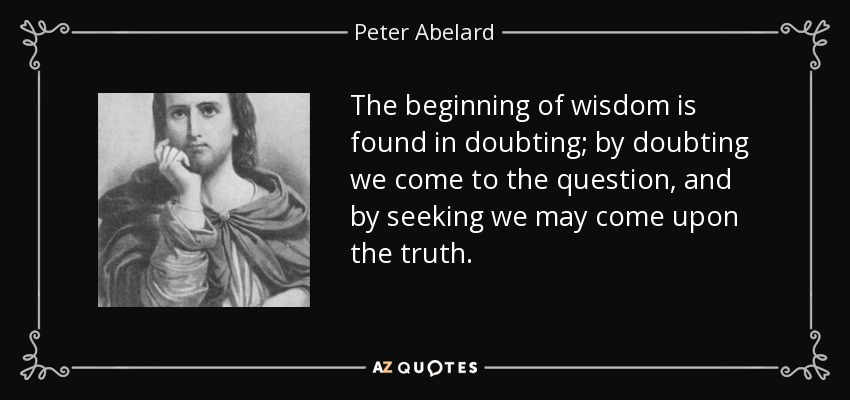 The beginning of wisdom is found in doubting; by doubting we come to the question, and by seeking we may come upon the truth. - Peter Abelard