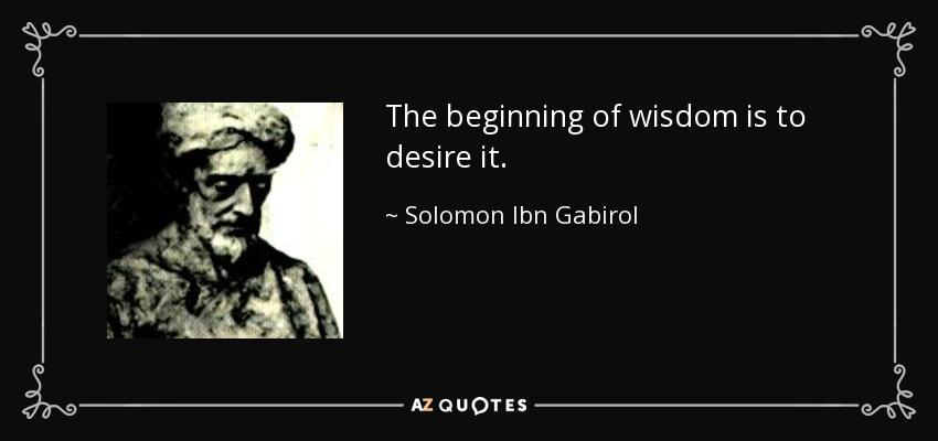 The beginning of wisdom is to desire it. - Solomon Ibn Gabirol