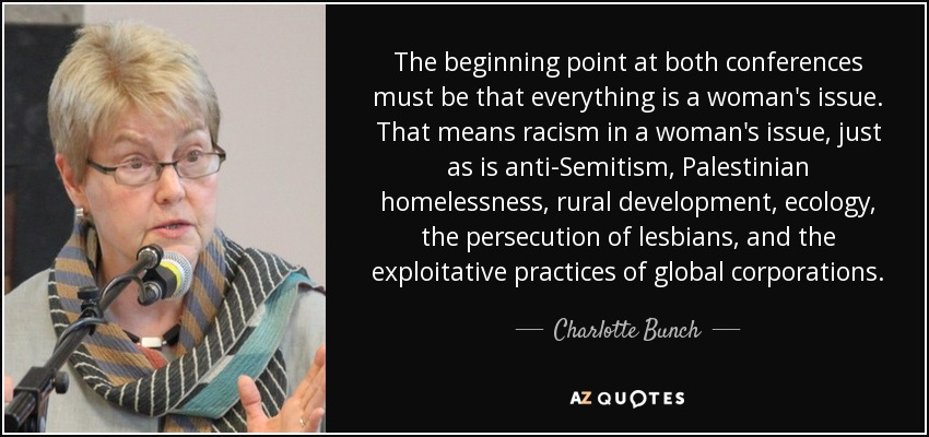 The beginning point at both conferences must be that everything is a woman's issue. That means racism in a woman's issue, just as is anti-Semitism, Palestinian homelessness, rural development, ecology, the persecution of lesbians, and the exploitative practices of global corporations. - Charlotte Bunch