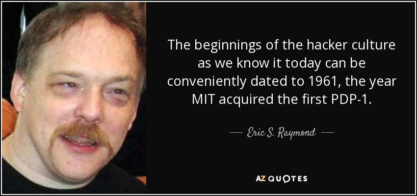 The beginnings of the hacker culture as we know it today can be conveniently dated to 1961, the year MIT acquired the first PDP-1. - Eric S. Raymond