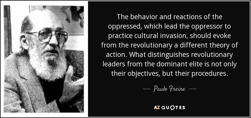 The behavior and reactions of the oppressed, which lead the oppressor to practice cultural invasion, should evoke from the revolutionary a different theory of action. What distinguishes revolutionary leaders from the dominant elite is not only their objectives, but their procedures. - Paulo Freire