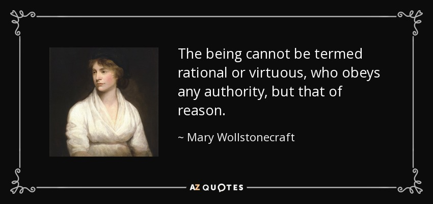 The being cannot be termed rational or virtuous, who obeys any authority, but that of reason. - Mary Wollstonecraft