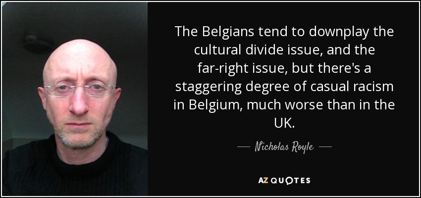 The Belgians tend to downplay the cultural divide issue, and the far-right issue, but there's a staggering degree of casual racism in Belgium, much worse than in the UK. - Nicholas Royle