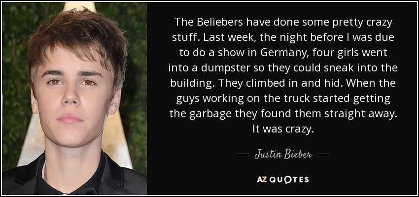 The Beliebers have done some pretty crazy stuff. Last week, the night before I was due to do a show in Germany, four girls went into a dumpster so they could sneak into the building. They climbed in and hid. When the guys working on the truck started getting the garbage they found them straight away. It was crazy. - Justin Bieber