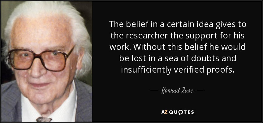 The belief in a certain idea gives to the researcher the support for his work. Without this belief he would be lost in a sea of doubts and insufficiently verified proofs. - Konrad Zuse