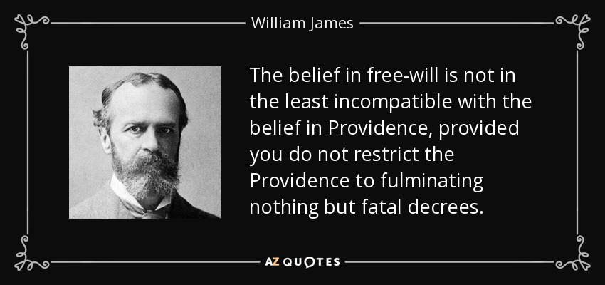 The belief in free-will is not in the least incompatible with the belief in Providence, provided you do not restrict the Providence to fulminating nothing but fatal decrees. - William James