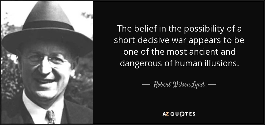 The belief in the possibility of a short decisive war appears to be one of the most ancient and dangerous of human illusions. - Robert Wilson Lynd