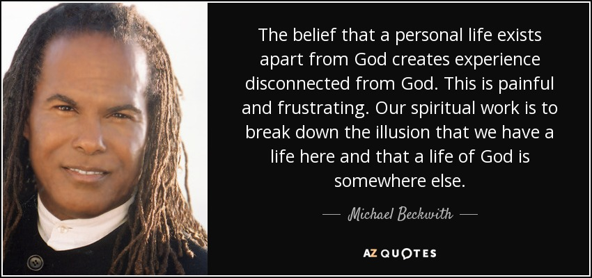 The belief that a personal life exists apart from God creates experience disconnected from God. This is painful and frustrating. Our spiritual work is to break down the illusion that we have a life here and that a life of God is somewhere else. - Michael Beckwith