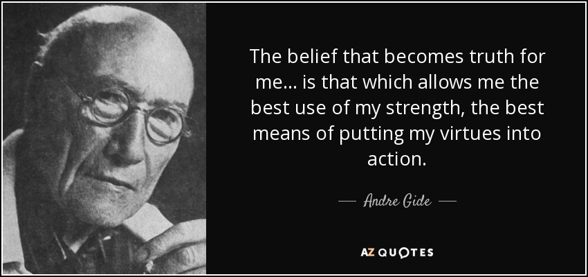 The belief that becomes truth for me... is that which allows me the best use of my strength, the best means of putting my virtues into action. - Andre Gide
