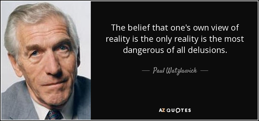The belief that one's own view of reality is the only reality is the most dangerous of all delusions. - Paul Watzlawick