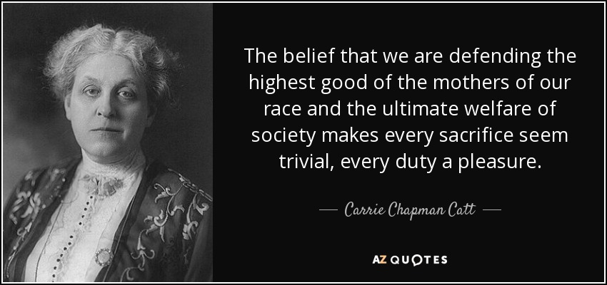 The belief that we are defending the highest good of the mothers of our race and the ultimate welfare of society makes every sacrifice seem trivial, every duty a pleasure. - Carrie Chapman Catt