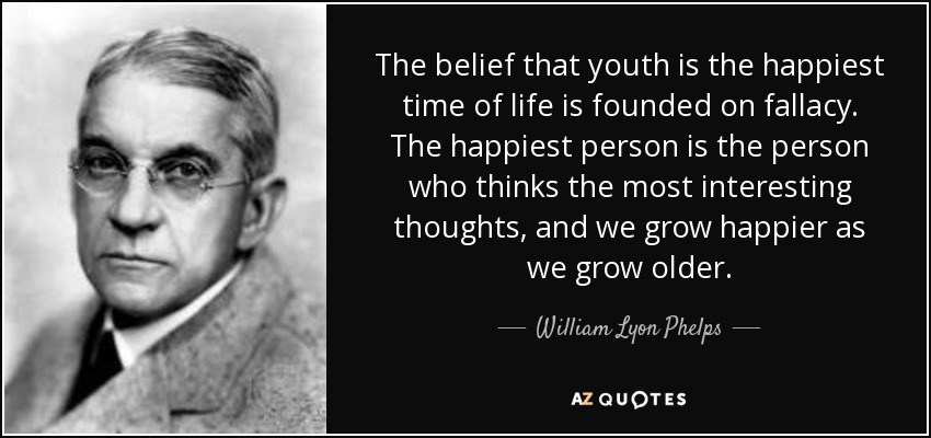 The belief that youth is the happiest time of life is founded on fallacy. The happiest person is the person who thinks the most interesting thoughts, and we grow happier as we grow older. - William Lyon Phelps