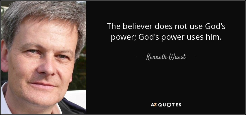 The believer does not use God's power; God's power uses him. - Kenneth Wuest