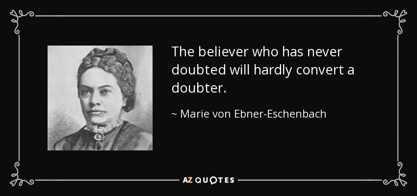 The believer who has never doubted will hardly convert a doubter. - Marie von Ebner-Eschenbach