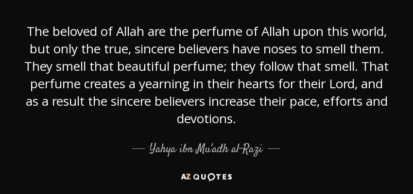 The beloved of Allah are the perfume of Allah upon this world, but only the true, sincere believers have noses to smell them. They smell that beautiful perfume; they follow that smell. That perfume creates a yearning in their hearts for their Lord, and as a result the sincere believers increase their pace, efforts and devotions. - Yahya ibn Mu'adh al-Razi