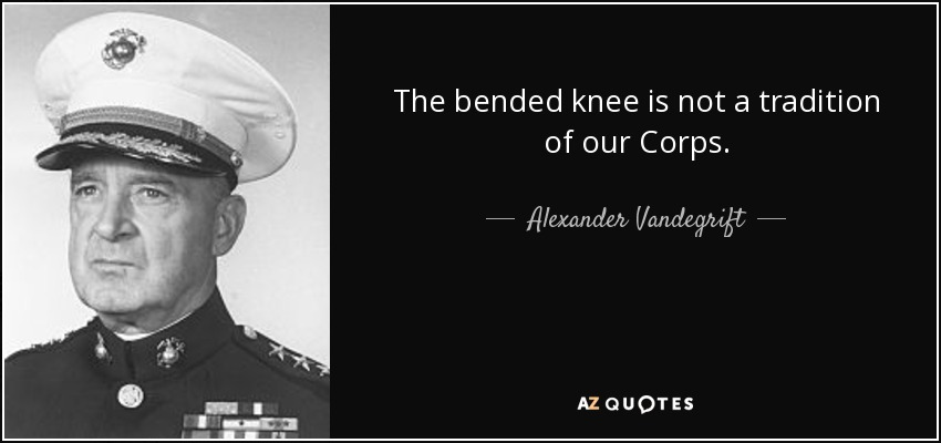 The bended knee is not a tradition of our Corps. - Alexander Vandegrift