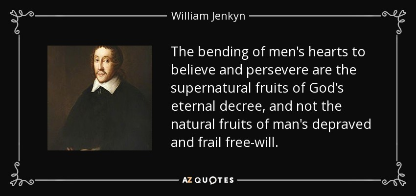 The bending of men's hearts to believe and persevere are the supernatural fruits of God's eternal decree, and not the natural fruits of man's depraved and frail free will. - William Jenkyn